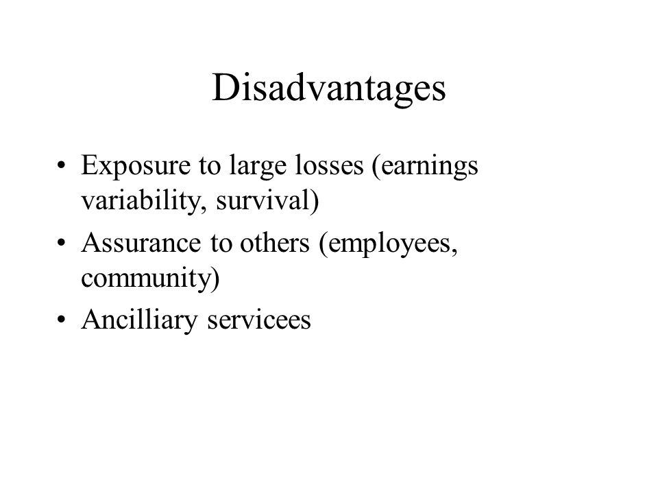 Disadvantages Exposure to large losses (earnings variability, survival) Assurance to others (employees, community) Ancilliary servicees