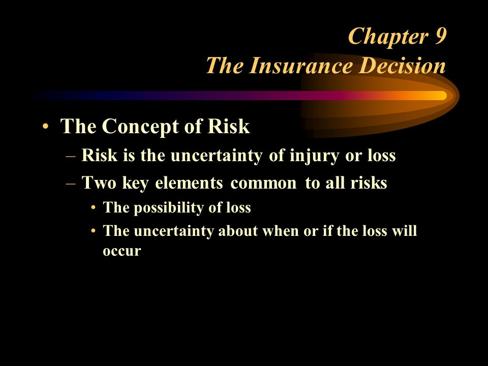 Chapter 9 The Insurance Decision The Concept of Risk –Risk is the uncertainty of injury or loss –Two key elements common to all risks The possibility of loss The uncertainty about when or if the loss will occur
