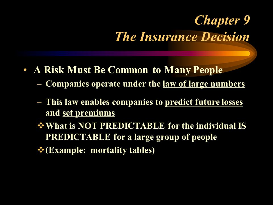 Chapter 9 The Insurance Decision A Risk Must Be Common to Many People –Companies operate under the law of large numbers –This law enables companies to predict future losses and set premiums What is NOT PREDICTABLE for the individual IS PREDICTABLE for a large group of people (Example: mortality tables)
