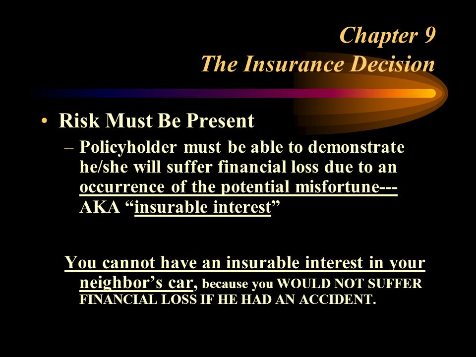 Chapter 9 The Insurance Decision Risk Must Be Present –Policyholder must be able to demonstrate he/she will suffer financial loss due to an occurrence