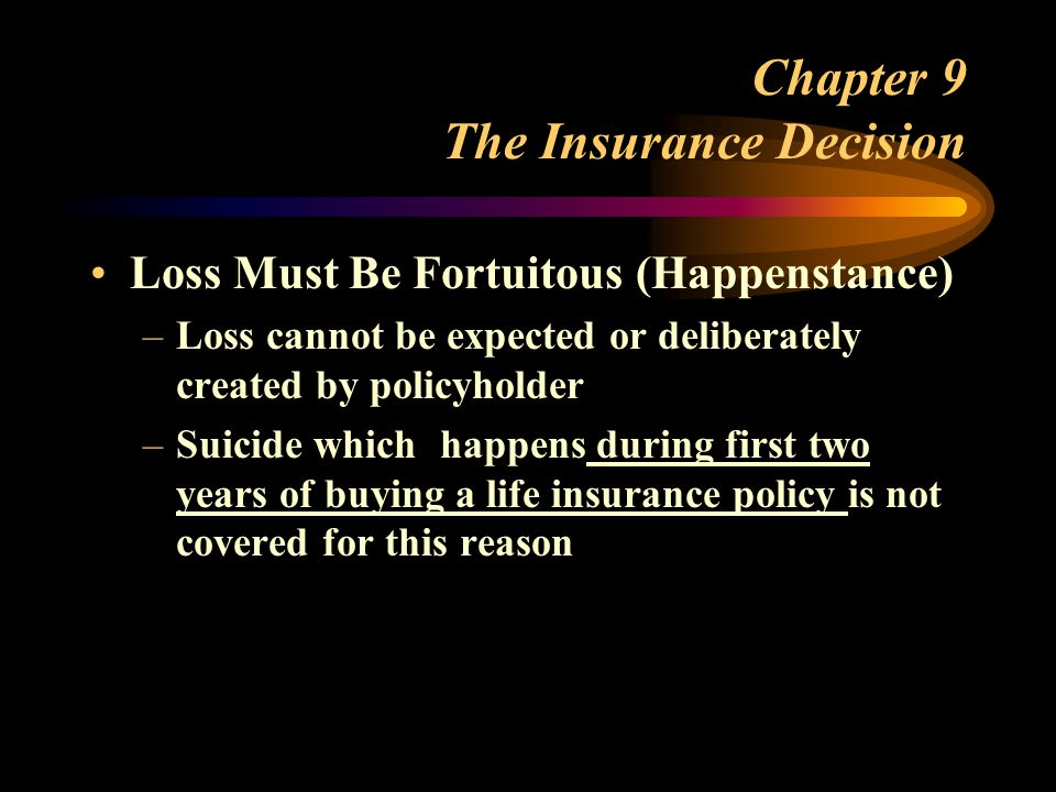 Chapter 9 The Insurance Decision Loss Must Be Fortuitous (Happenstance) –Loss cannot be expected or deliberately created by policyholder –Suicide which happens during first two years of buying a life insurance policy is not covered for this reason
