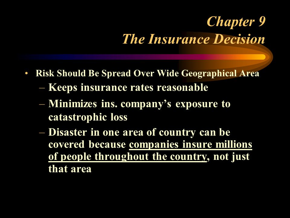 Chapter 9 The Insurance Decision Risk Should Be Spread Over Wide Geographical Area –Keeps insurance rates reasonable –Minimizes ins.