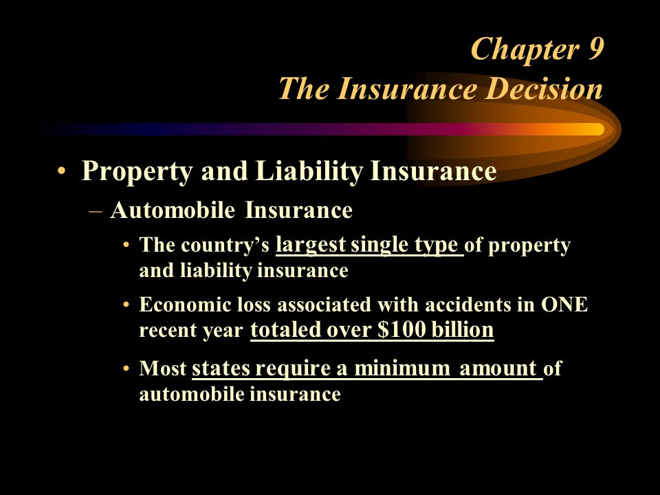 Chapter 9 The Insurance Decision Property and Liability Insurance –Automobile Insurance The countrys largest single type of property and liability insurance Economic loss associated with accidents in ONE recent year totaled over $100 billion Most states require a minimum amount of automobile insurance