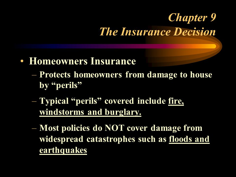 Chapter 9 The Insurance Decision Homeowners Insurance –Protects homeowners from damage to house by perils –Typical perils covered include fire, windstorms and burglary.