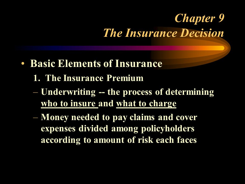 Chapter 9 The Insurance Decision Basic Elements of Insurance 1. The Insurance Premium –Underwriting -- the process of determining who to insure and wh