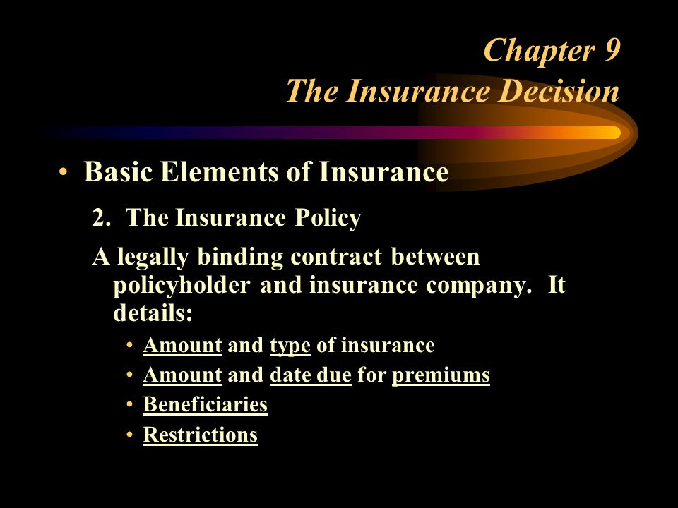 Chapter 9 The Insurance Decision Basic Elements of Insurance 2. The Insurance Policy A legally binding contract between policyholder and insurance com