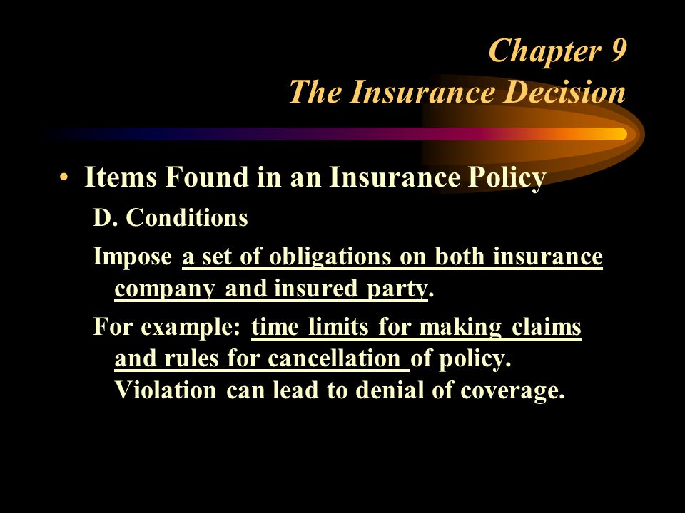 Chapter 9 The Insurance Decision Items Found in an Insurance Policy D. Conditions Impose a set of obligations on both insurance company and insured pa