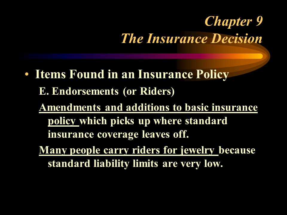 Chapter 9 The Insurance Decision Items Found in an Insurance Policy E. Endorsements (or Riders) Amendments and additions to basic insurance policy whi