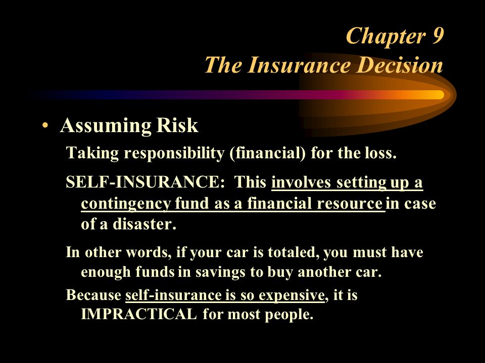 Chapter 9 The Insurance Decision Assuming Risk Taking responsibility (financial) for the loss.