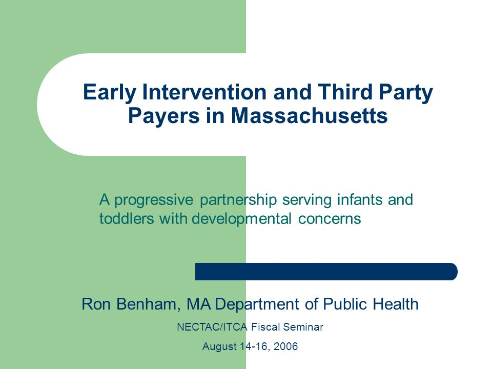 Early Intervention and Third Party Payers in Massachusetts A progressive partnership serving infants and toddlers with developmental concerns Ron Benham, MA Department of Public Health NECTAC/ITCA Fiscal Seminar August 14-16, 2006