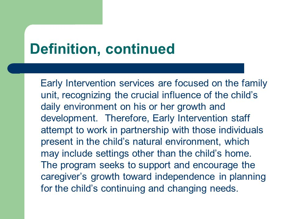 Definition, continued Early Intervention services are focused on the family unit, recognizing the crucial influence of the childs daily environment on