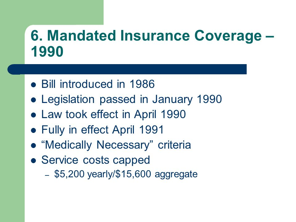 6. Mandated Insurance Coverage – 1990 Bill introduced in 1986 Legislation passed in January 1990 Law took effect in April 1990 Fully in effect April 1