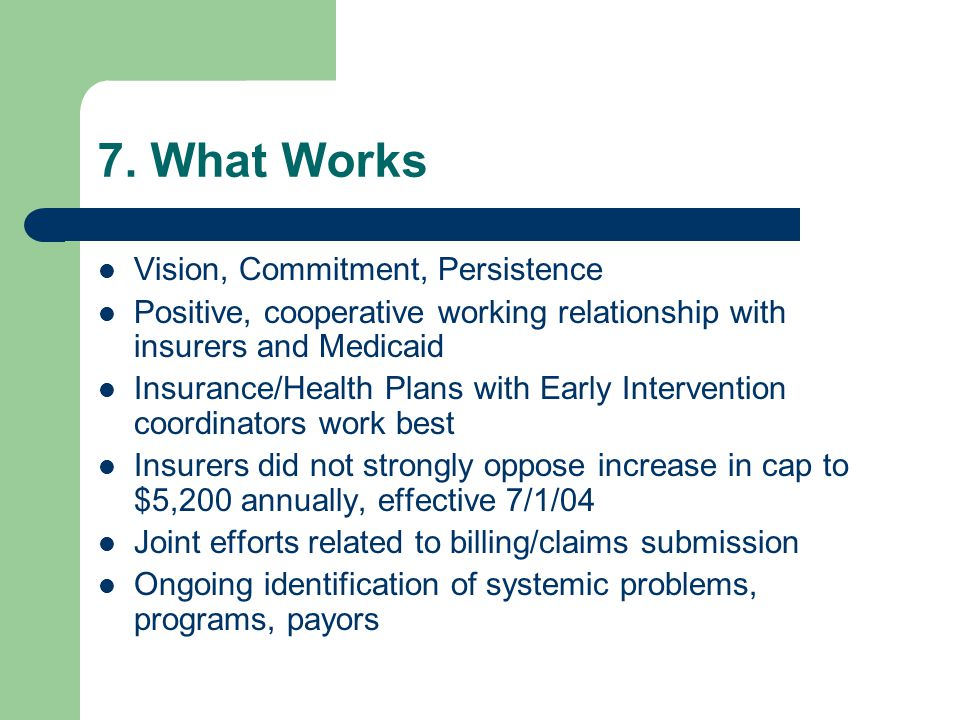 7. What Works Vision, Commitment, Persistence Positive, cooperative working relationship with insurers and Medicaid Insurance/Health Plans with Early