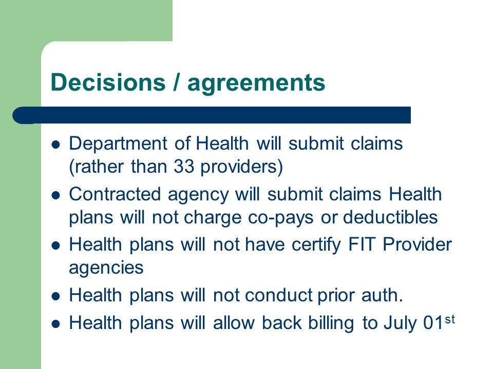 Decisions / agreements Department of Health will submit claims (rather than 33 providers) Contracted agency will submit claims Health plans will not c