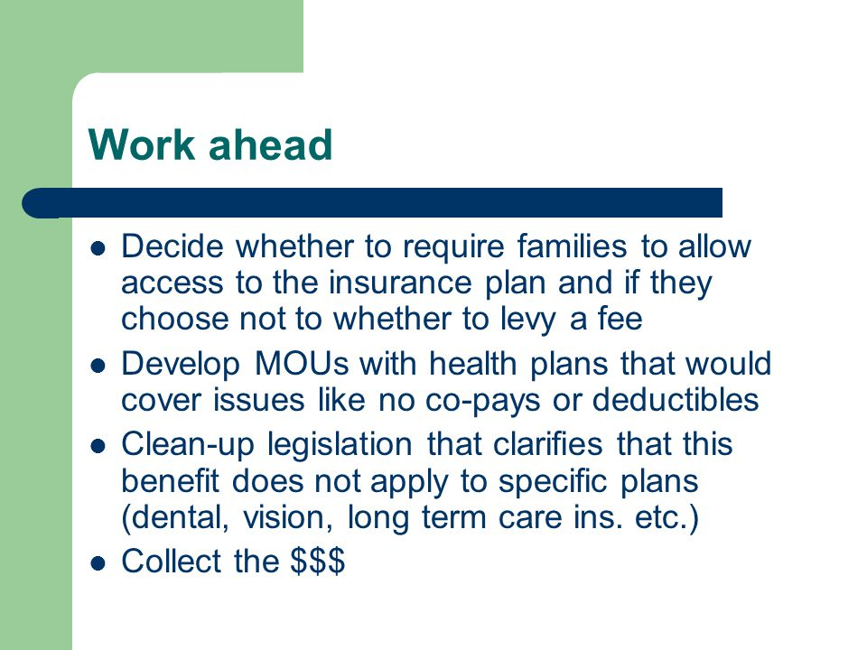 Work ahead Decide whether to require families to allow access to the insurance plan and if they choose not to whether to levy a fee Develop MOUs with health plans that would cover issues like no co-pays or deductibles Clean-up legislation that clarifies that this benefit does not apply to specific plans (dental, vision, long term care ins.