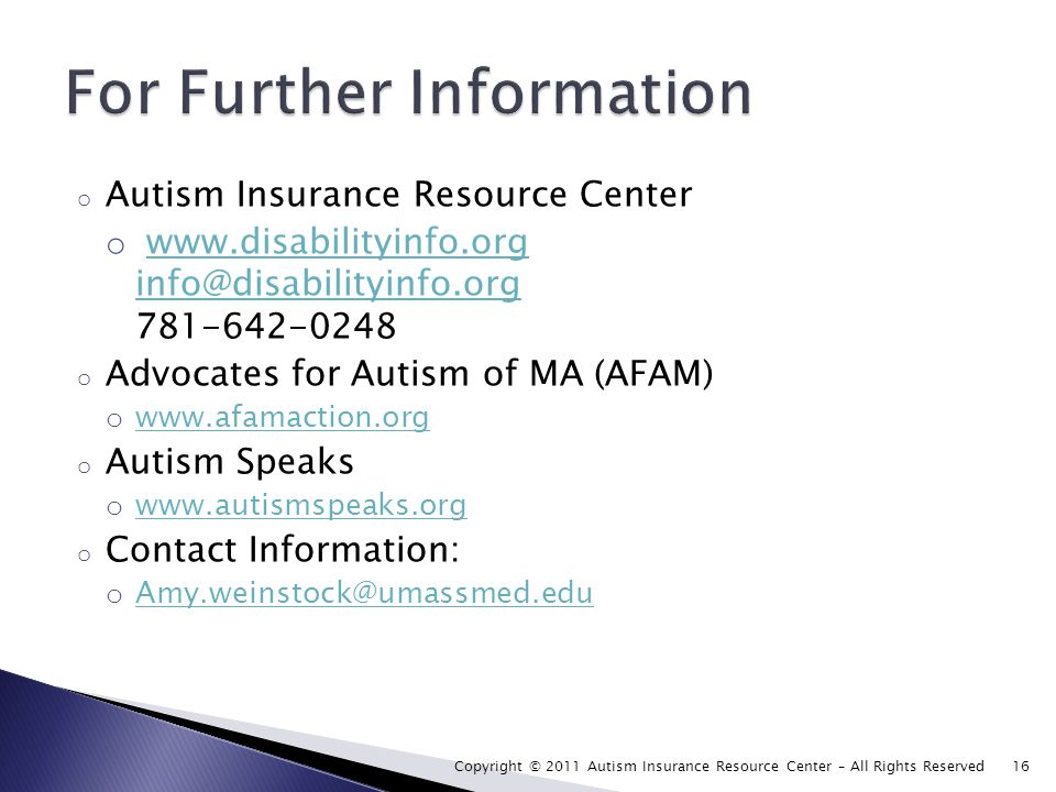 o Autism Insurance Resource Center o www.disabilityinfo.org info@disabilityinfo.org 781-642-0248www.disabilityinfo.org info@disabilityinfo.org o Advocates for Autism of MA (AFAM) o www.afamaction.org www.afamaction.org o Autism Speaks o www.autismspeaks.org www.autismspeaks.org o Contact Information: o Amy.weinstock@umassmed.edu Amy.weinstock@umassmed.edu Copyright © 2011 Autism Insurance Resource Center – All Rights Reserved 16