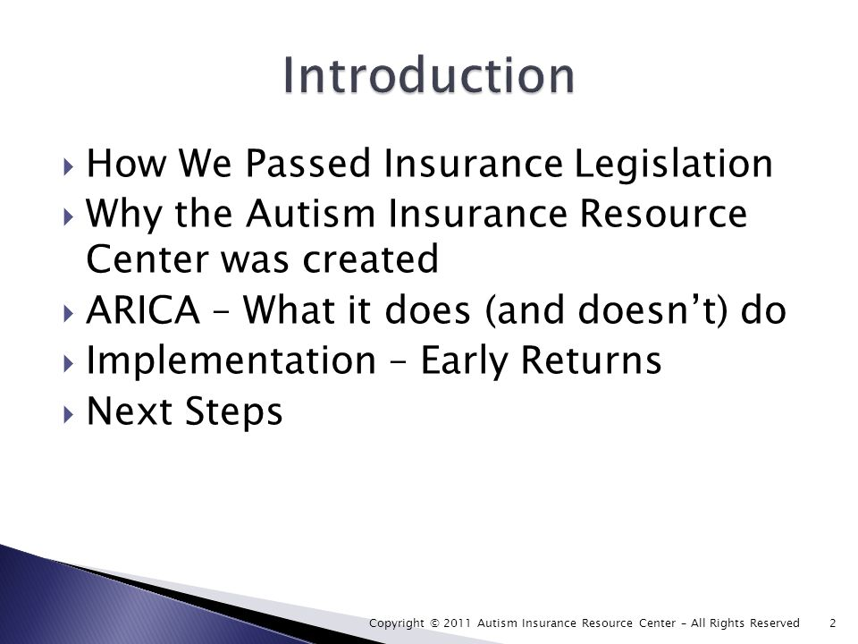 How We Passed Insurance Legislation Why the Autism Insurance Resource Center was created ARICA – What it does (and doesnt) do Implementation – Early Returns Next Steps Copyright © 2011 Autism Insurance Resource Center – All Rights Reserved 2