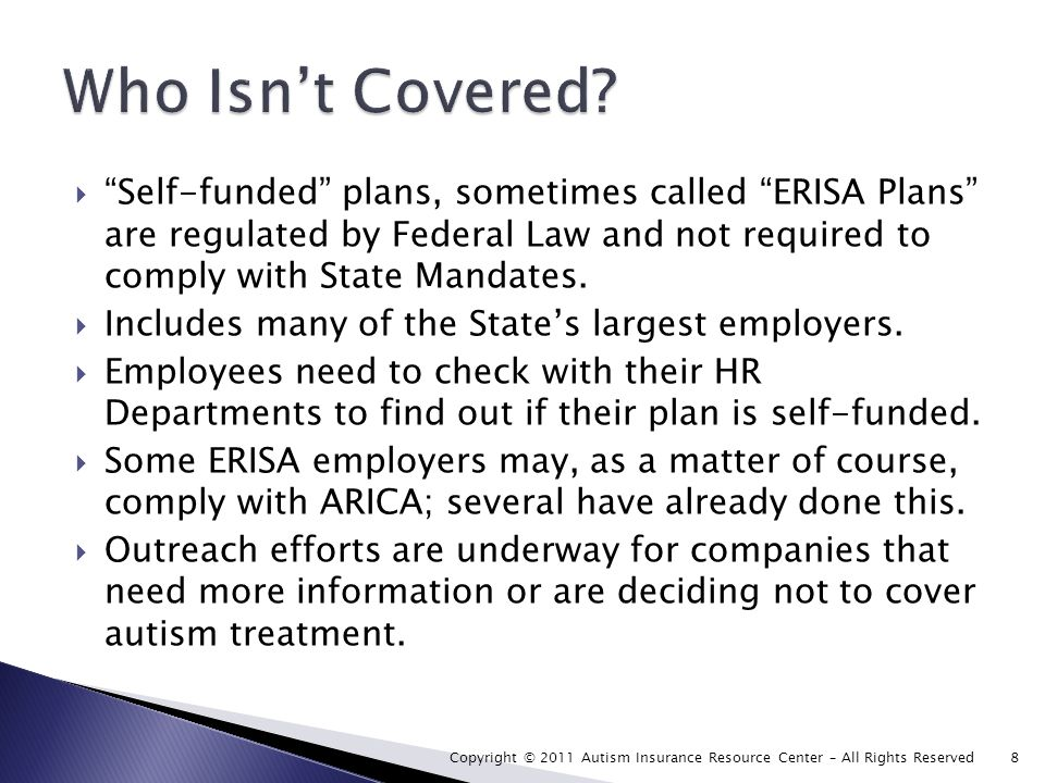 Self-funded plans, sometimes called ERISA Plans are regulated by Federal Law and not required to comply with State Mandates.
