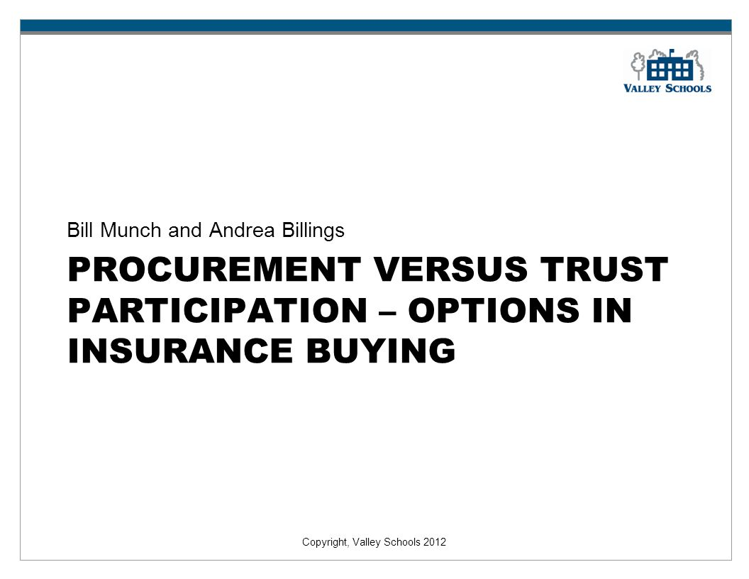 Copyright, Valley Schools 2012 PROCUREMENT VERSUS TRUST PARTICIPATION – OPTIONS IN INSURANCE BUYING Bill Munch and Andrea Billings
