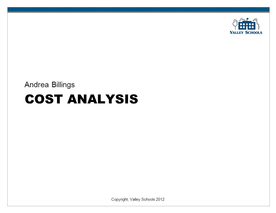 Copyright, Valley Schools 2012 COST ANALYSIS Andrea Billings