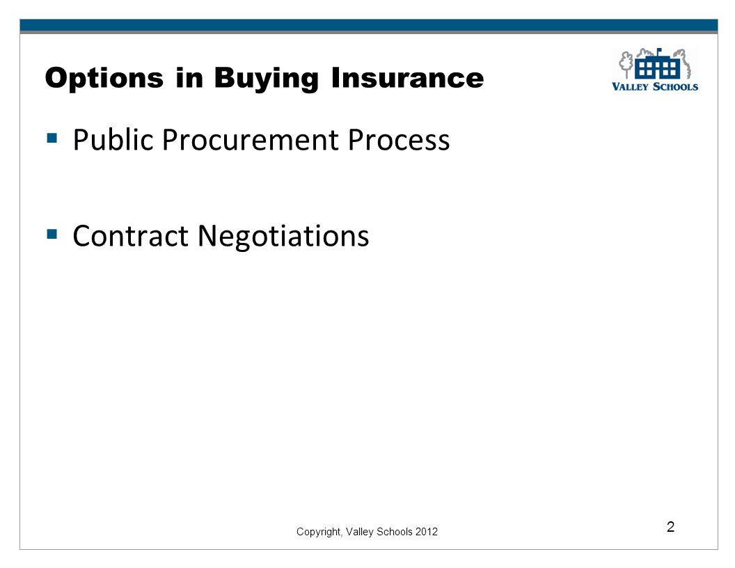 Copyright, Valley Schools 2012 2 Options in Buying Insurance Public Procurement Process Contract Negotiations