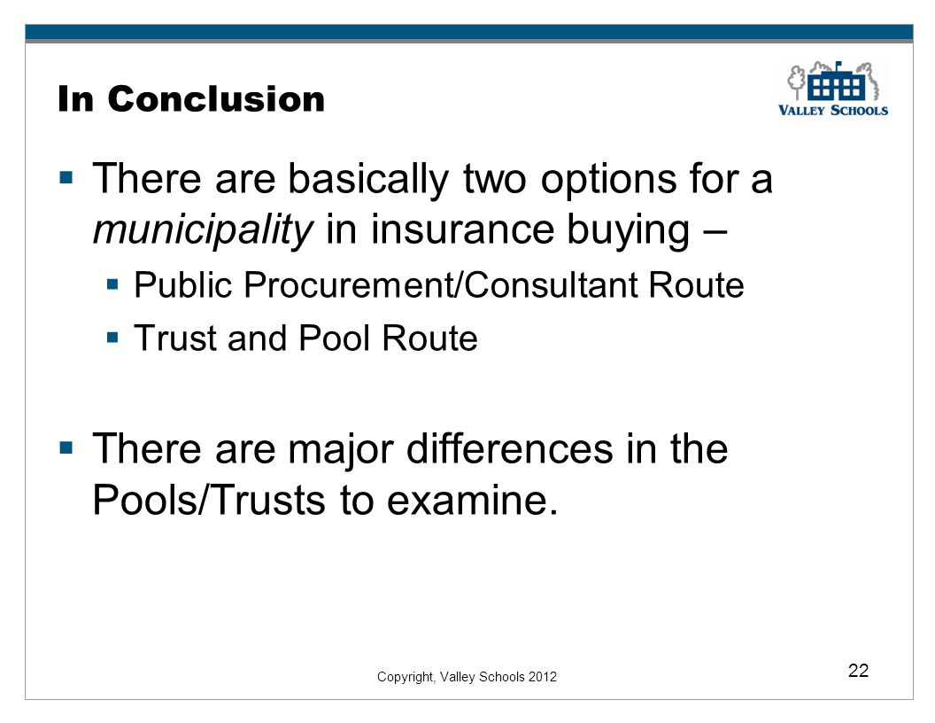 Copyright, Valley Schools 2012 22 In Conclusion There are basically two options for a municipality in insurance buying – Public Procurement/Consultant Route Trust and Pool Route There are major differences in the Pools/Trusts to examine.