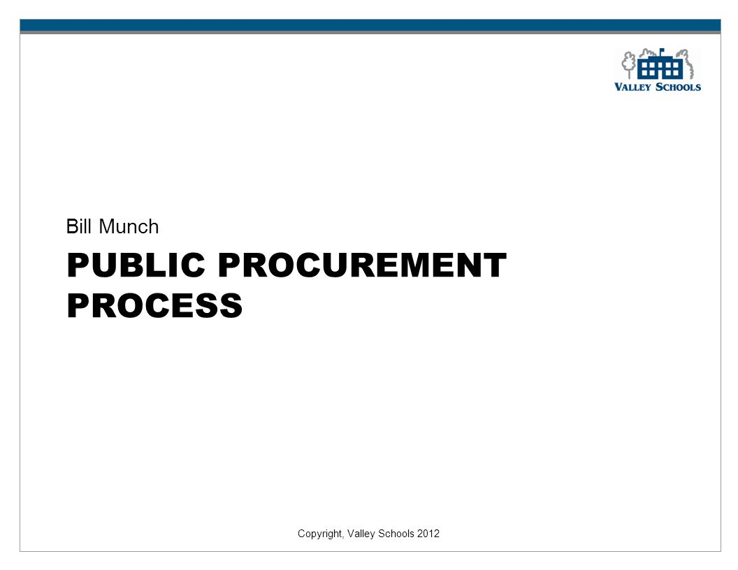 Copyright, Valley Schools 2012 PUBLIC PROCUREMENT PROCESS Bill Munch