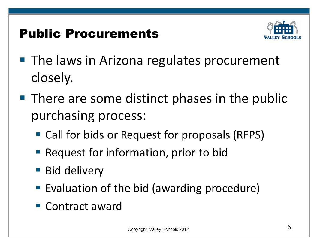 Copyright, Valley Schools 2012 5 Public Procurements The laws in Arizona regulates procurement closely.