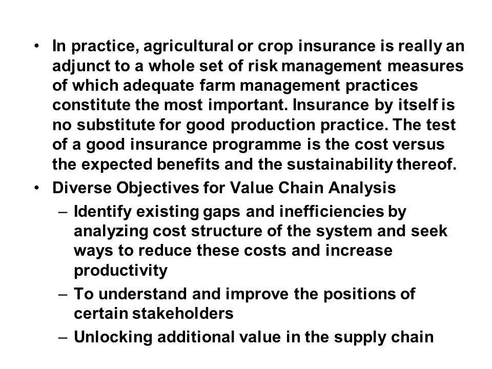 In practice, agricultural or crop insurance is really an adjunct to a whole set of risk management measures of which adequate farm management practices constitute the most important.