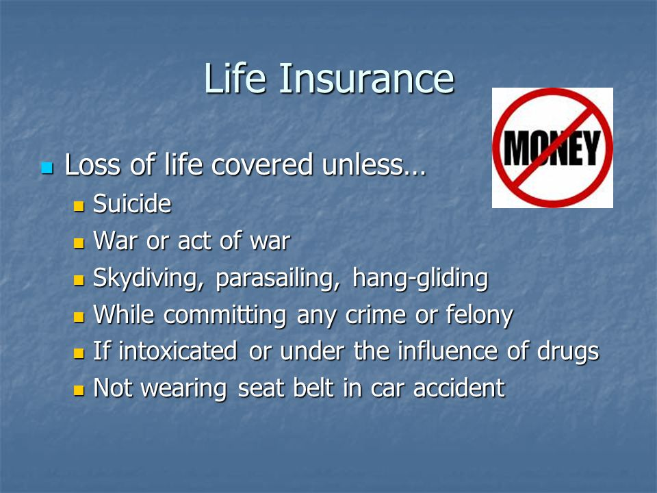 Life Insurance Loss of life covered unless… Loss of life covered unless… Suicide Suicide War or act of war War or act of war Skydiving, parasailing, hang-gliding Skydiving, parasailing, hang-gliding While committing any crime or felony While committing any crime or felony If intoxicated or under the influence of drugs If intoxicated or under the influence of drugs Not wearing seat belt in car accident Not wearing seat belt in car accident