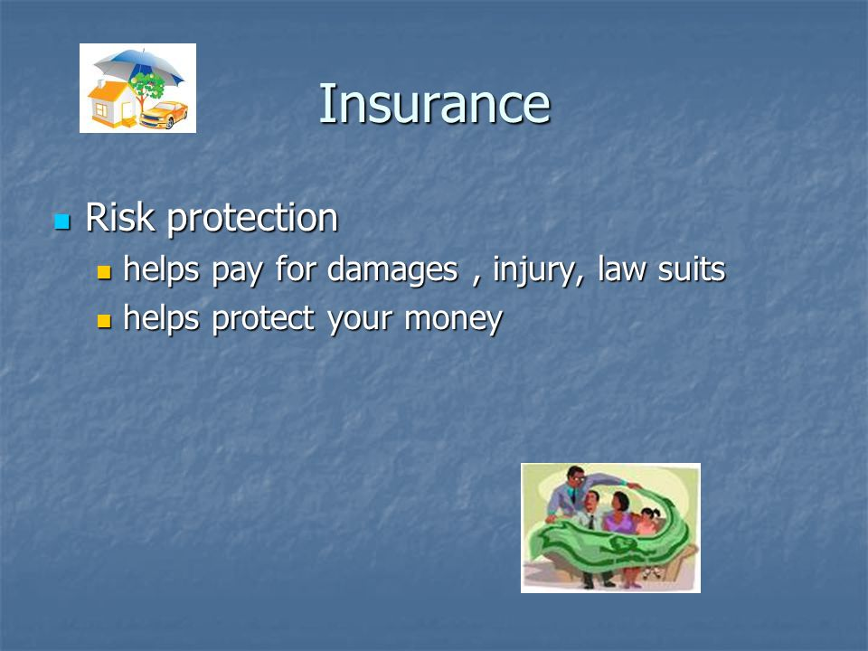Insurance Risk protection Risk protection helps pay for damages, injury, law suits helps pay for damages, injury, law suits helps protect your money helps protect your money
