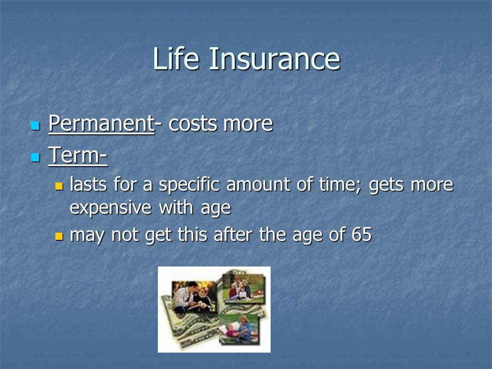 Life Insurance Permanent- costs more Permanent- costs more Term- Term- lasts for a specific amount of time; gets more expensive with age lasts for a specific amount of time; gets more expensive with age may not get this after the age of 65 may not get this after the age of 65