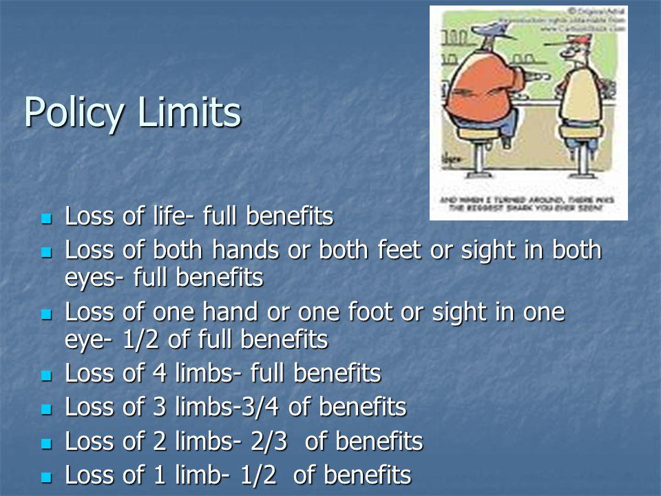 Policy Limits Loss of life- full benefits Loss of life- full benefits Loss of both hands or both feet or sight in both eyes- full benefits Loss of bot