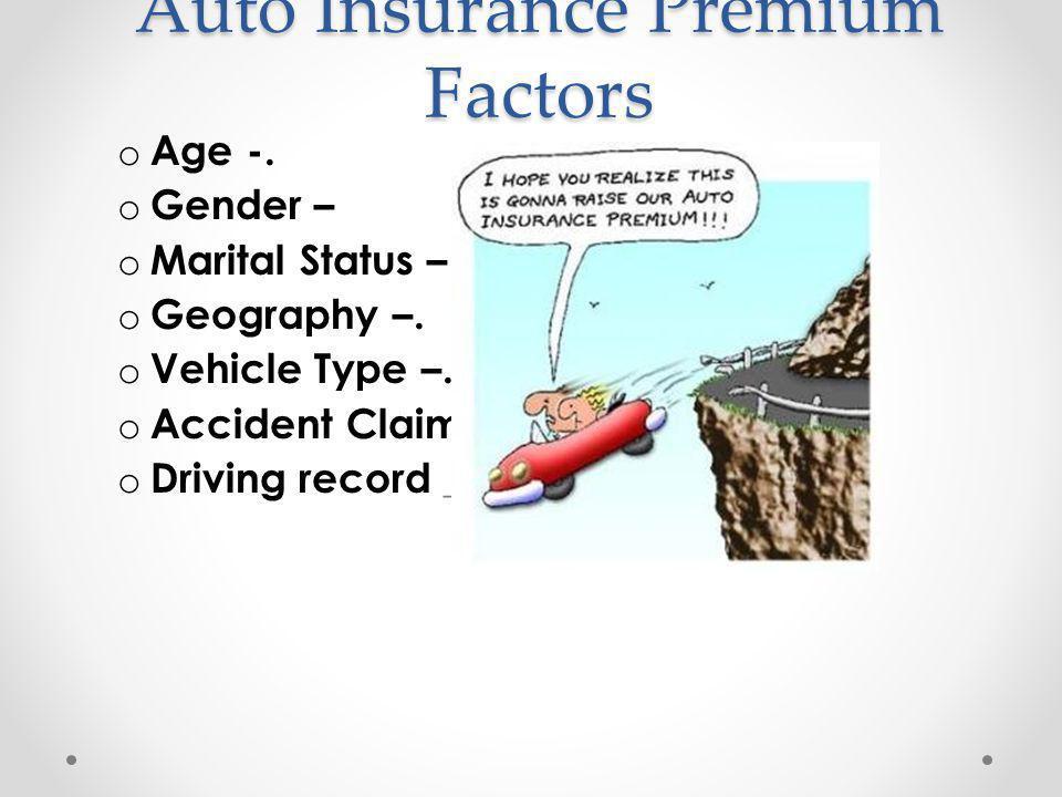 Auto Insurance Premium Factors o Age -. o Gender – o Marital Status – o Geography –. o Vehicle Type –. o Accident Claims – o Driving record _