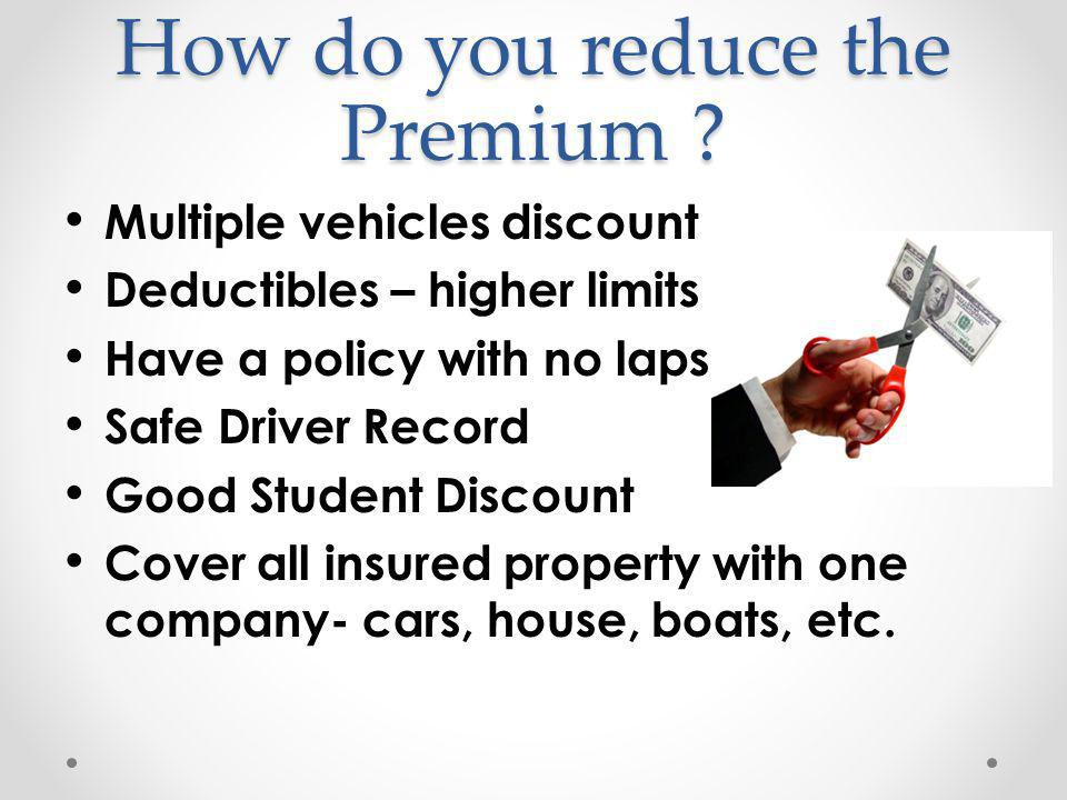 How do you reduce the Premium ? Multiple vehicles discount Deductibles – higher limits Have a policy with no lapse in it Safe Driver Record Good Stude