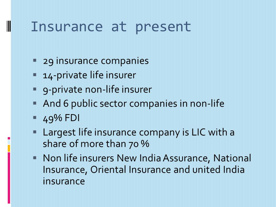 Insurance at present 29 insurance companies 14-private life insurer 9-private non-life insurer And 6 public sector companies in non-life 49% FDI Largest life insurance company is LIC with a share of more than 70 % Non life insurers New India Assurance, National Insurance, Oriental Insurance and united India insurance