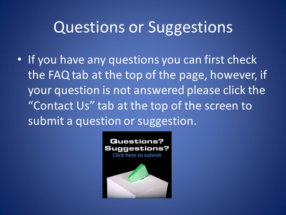 Questions or Suggestions If you have any questions you can first check the FAQ tab at the top of the page, however, if your question is not answered p
