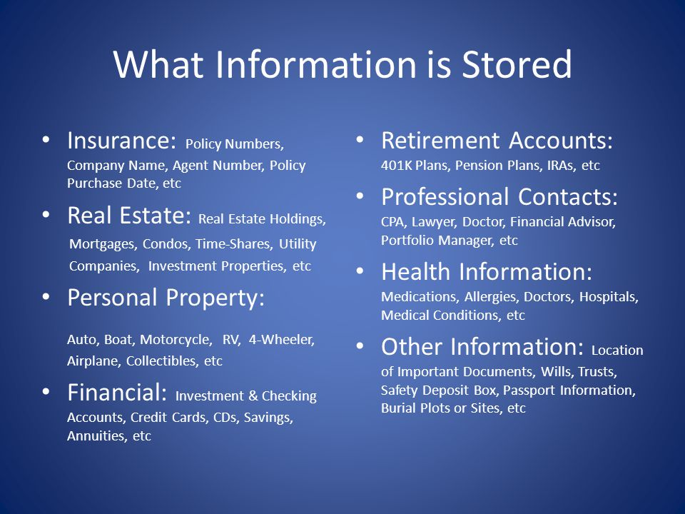 What Information is Stored Insurance: Policy Numbers, Company Name, Agent Number, Policy Purchase Date, etc Real Estate: Real Estate Holdings, Mortgag