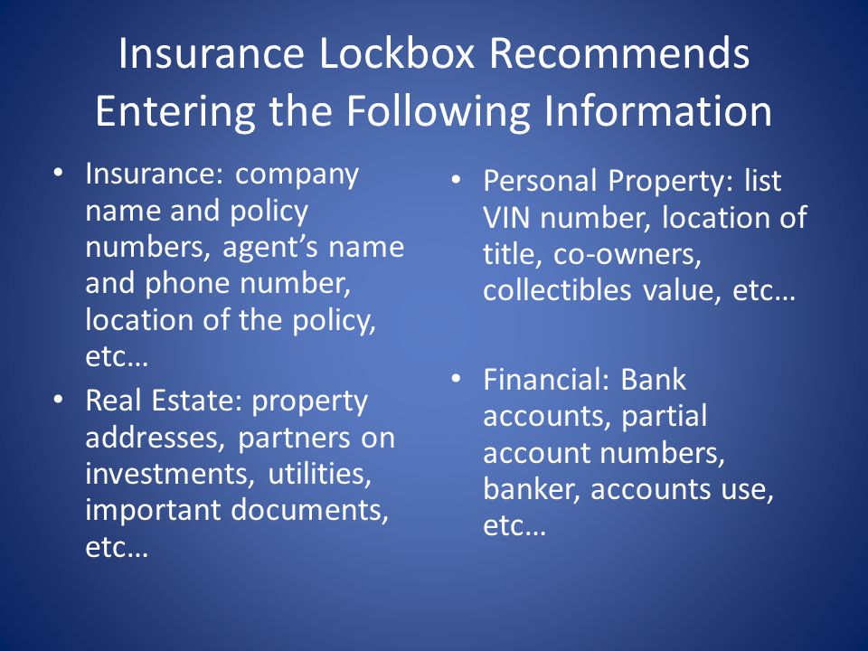 Insurance Lockbox Recommends Entering the Following Information Insurance: company name and policy numbers, agents name and phone number, location of
