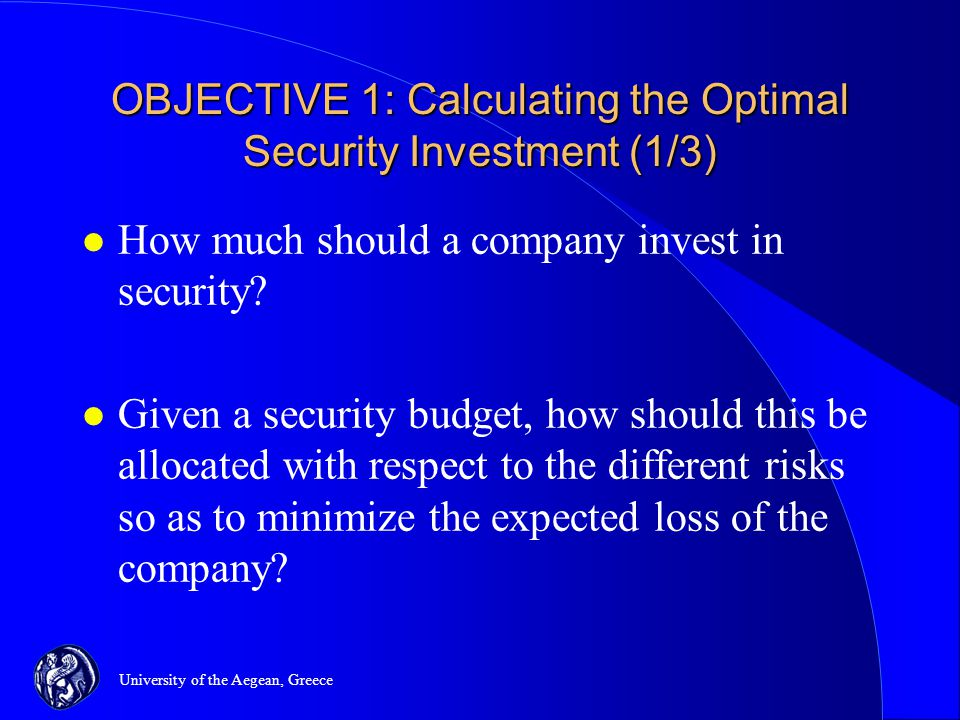 University of the Aegean, Greece OBJECTIVE 1: Calculating the Optimal Security Investment (1/3) l How much should a company invest in security.