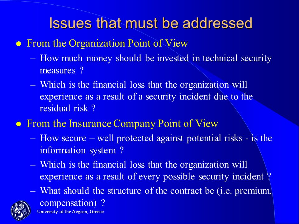 University of the Aegean, Greece Issues that must be addressed l From the Organization Point of View –How much money should be invested in technical security measures .