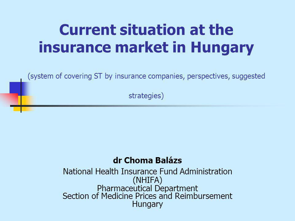 Current situation at the insurance market in Hungary (system of covering ST by insurance companies, perspectives, suggested strategies) dr Choma Balázs National Health Insurance Fund Administration (NHIFA) Pharmaceutical Department Section of Medicine Prices and Reimbursement Hungary