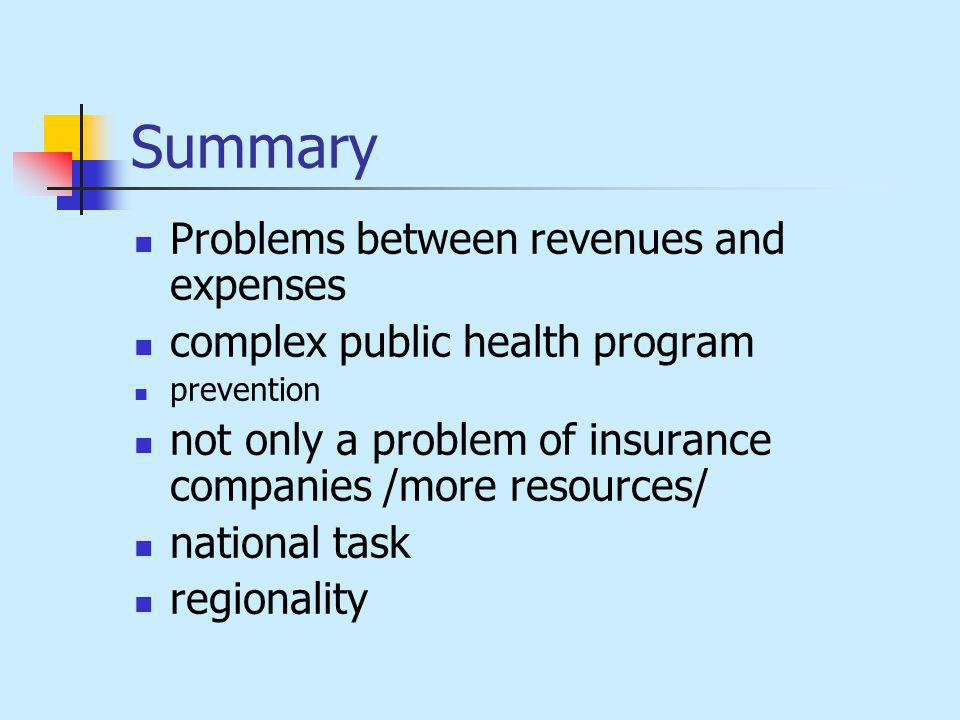 Summary Problems between revenues and expenses complex public health program prevention not only a problem of insurance companies /more resources/ nat