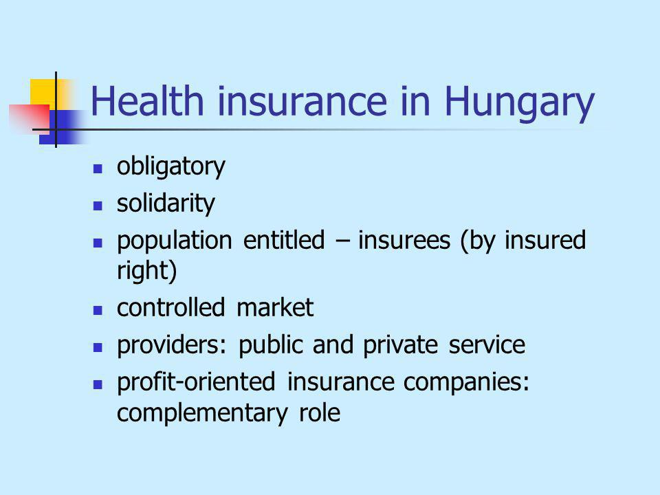 Health insurance in Hungary obligatory solidarity population entitled – insurees (by insured right) controlled market providers: public and private service profit-oriented insurance companies: complementary role