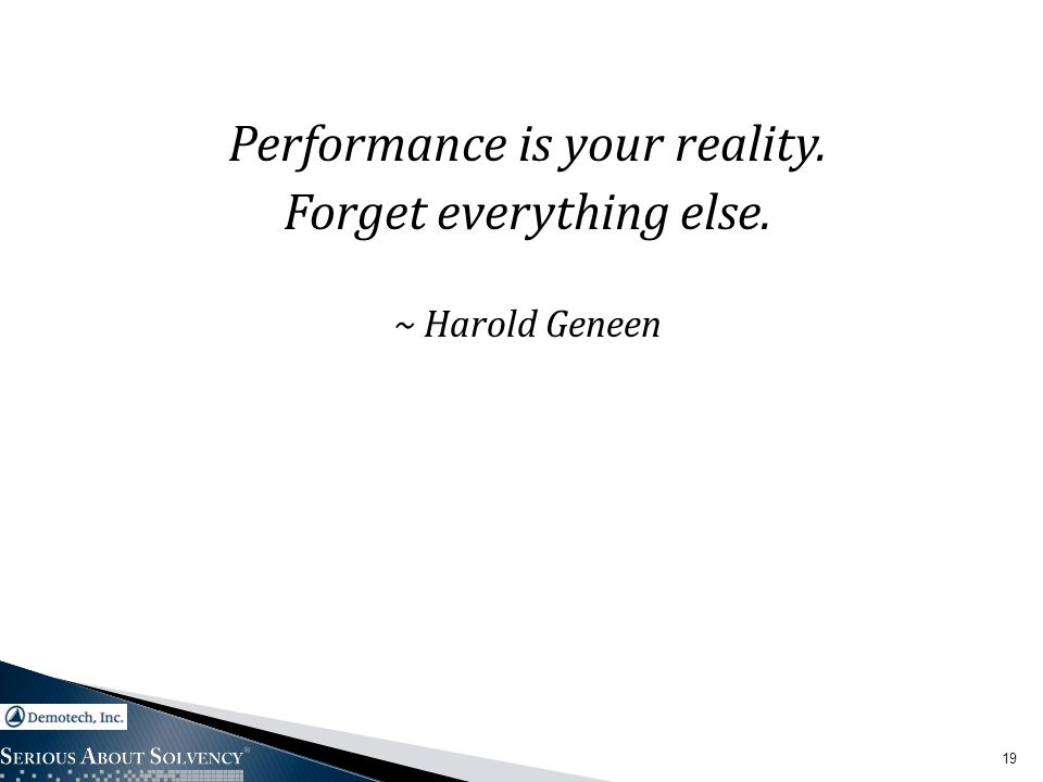 Performance is your reality. Forget everything else. ~ Harold Geneen 19