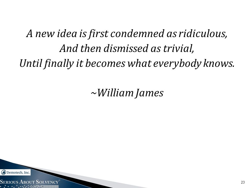 A new idea is first condemned as ridiculous, And then dismissed as trivial, Until finally it becomes what everybody knows. ~William James 23