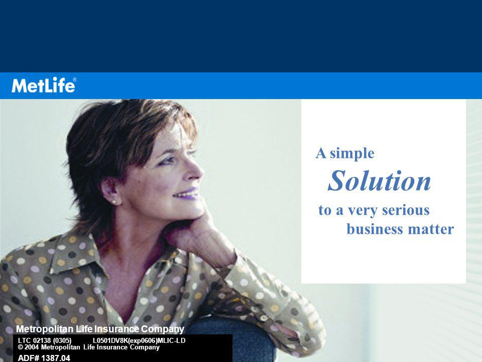 1 A simple Solution to a very serious business matter Metropolitan Life Insurance Company LTC 02138 (0305) L0501DV8K(exp0606)MLIC-LD © 2004 Metropolitan Life Insurance Company ADF# 1387.04
