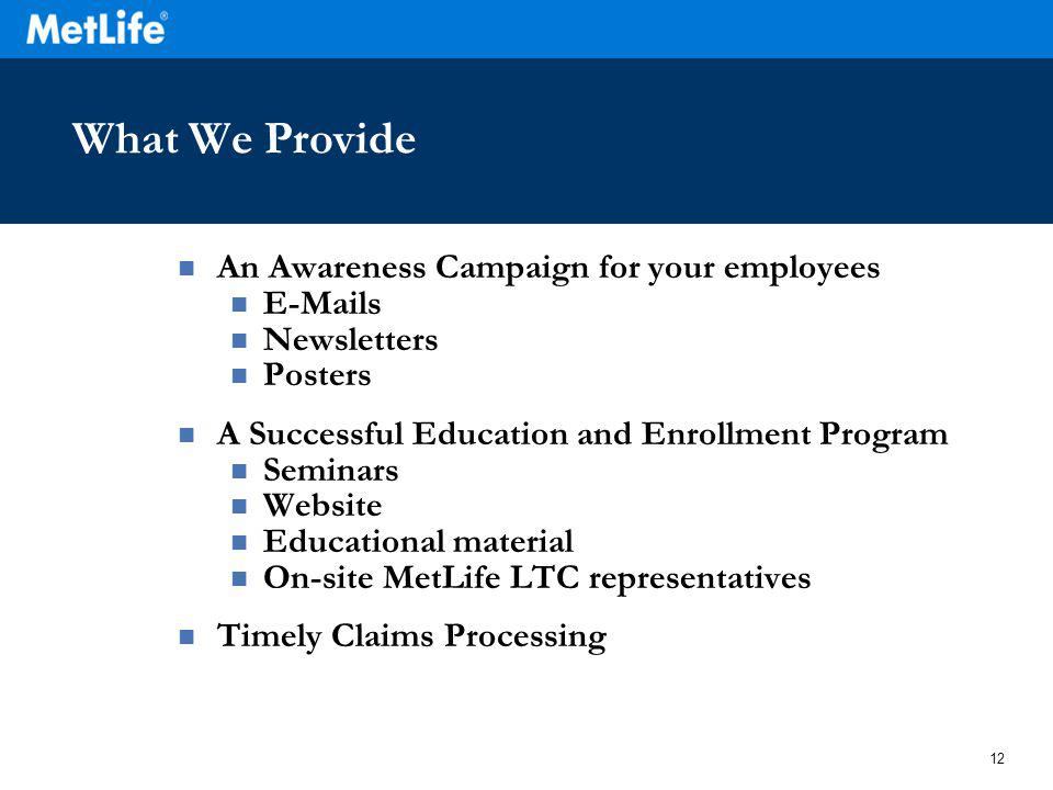 12 What We Provide An Awareness Campaign for your employees E-Mails Newsletters Posters A Successful Education and Enrollment Program Seminars Website Educational material On-site MetLife LTC representatives Timely Claims Processing