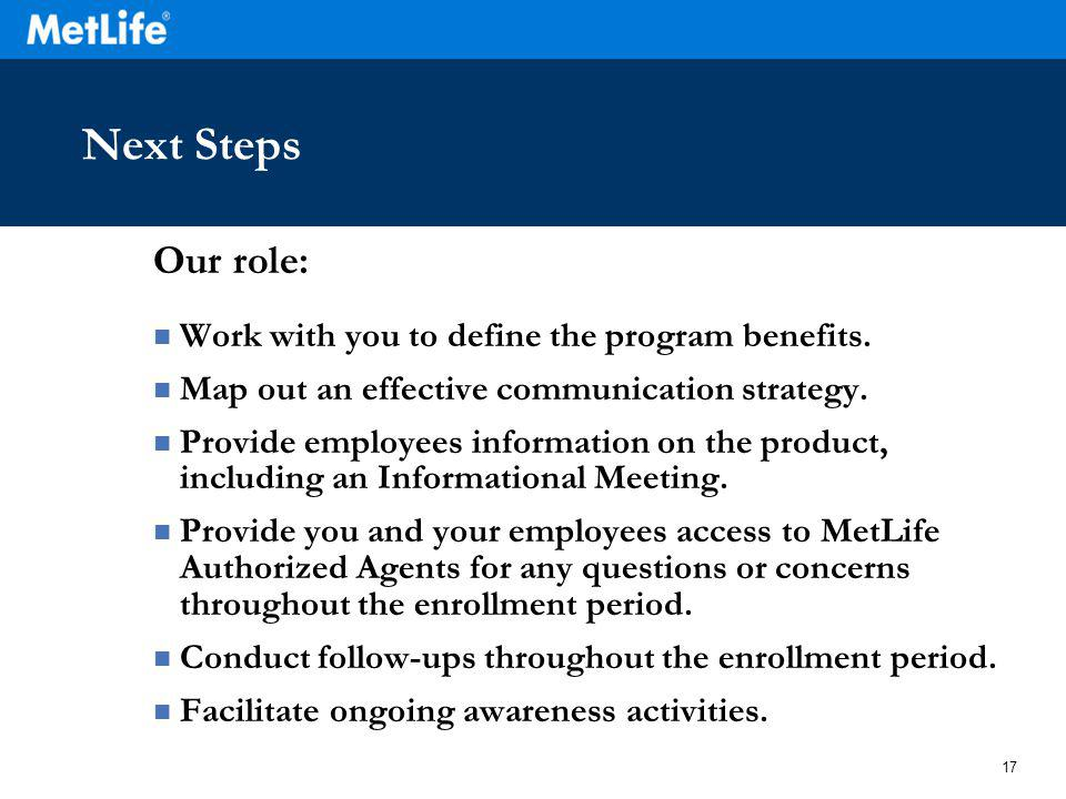 17 Next Steps Our role: Work with you to define the program benefits.