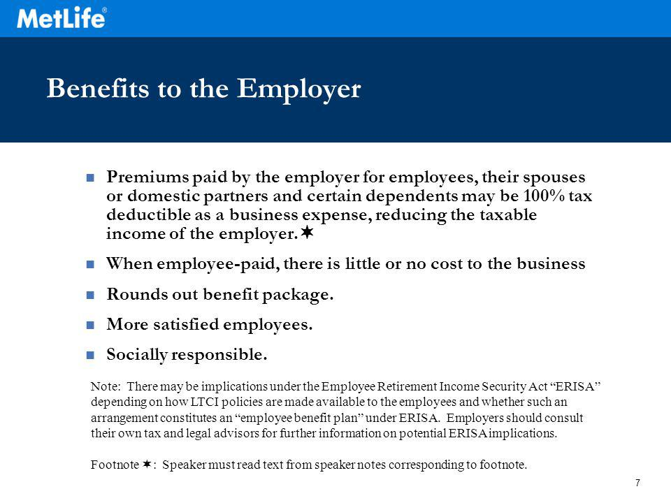 7 Benefits to the Employer Premiums paid by the employer for employees, their spouses or domestic partners and certain dependents may be 100% tax dedu